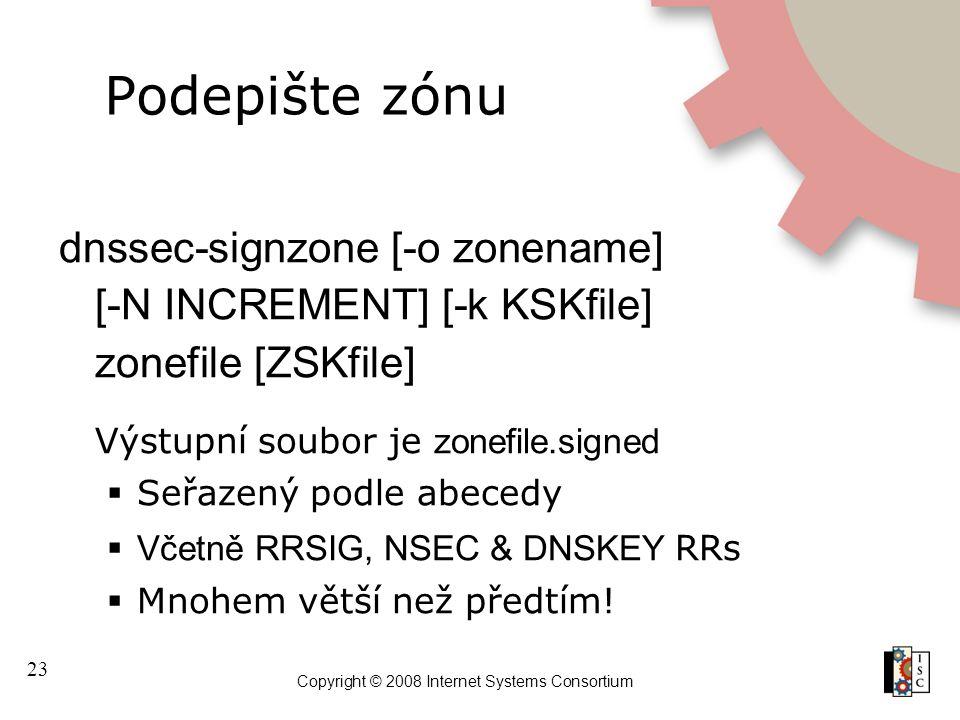 23 Copyright © 2008 Internet Systems Consortium Podepište zónu dnssec-signzone [-o zonename] [-N INCREMENT] [-k KSKfile] zonefile [ZSKfile] Výstupní s