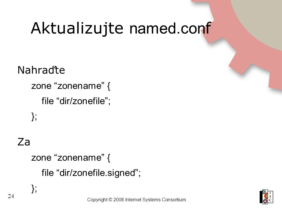 "24 Copyright © 2008 Internet Systems Consortium Aktualizujte named.con f Nahraďte zone ""zonename"" { file ""dir/zonefile""; }; Za zone ""zonename"" { file"