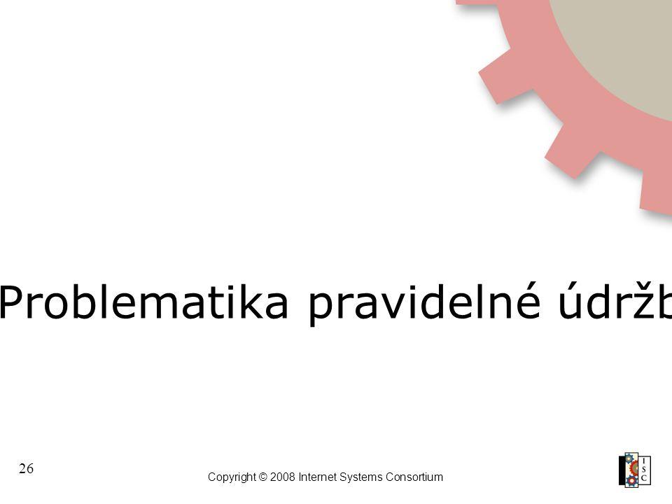 26 Copyright © 2008 Internet Systems Consortium Problematika pravidelné údržby