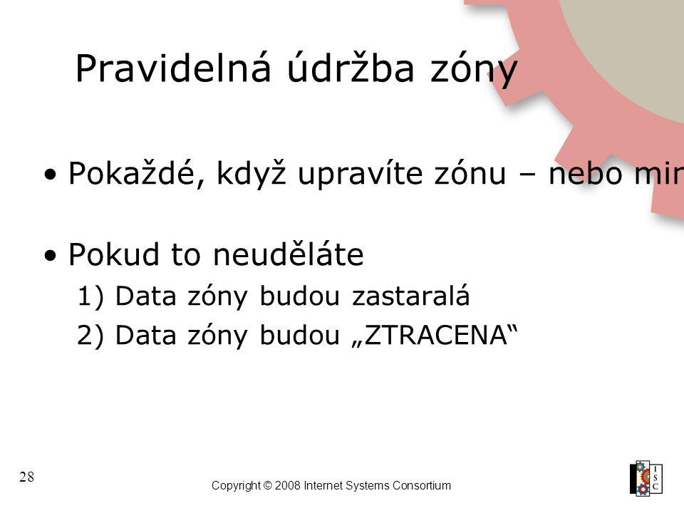 28 Copyright © 2008 Internet Systems Consortium Pravidelná údržba zóny Pokaždé, když upravíte zónu – nebo minimálně každých 30 dnů (mínus TTL) musíte