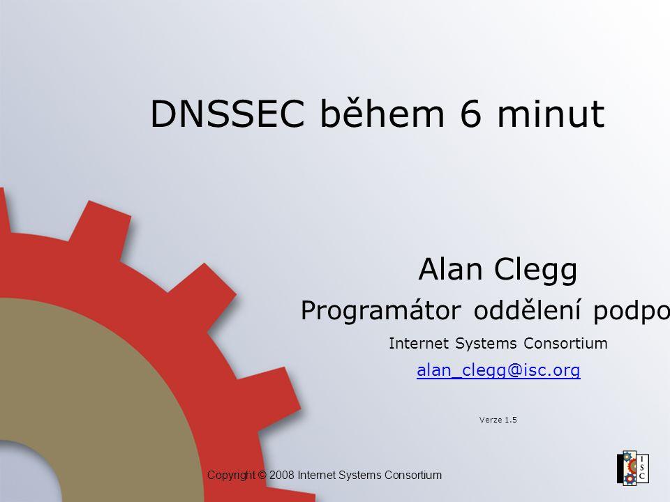 Copyright © 2008 Internet Systems Consortium DNSSEC během 6 minut Alan Clegg Programátor oddělení podpory Internet Systems Consortium alan_clegg@isc.o