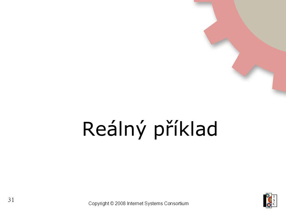 31 Copyright © 2008 Internet Systems Consortium Reálný příklad