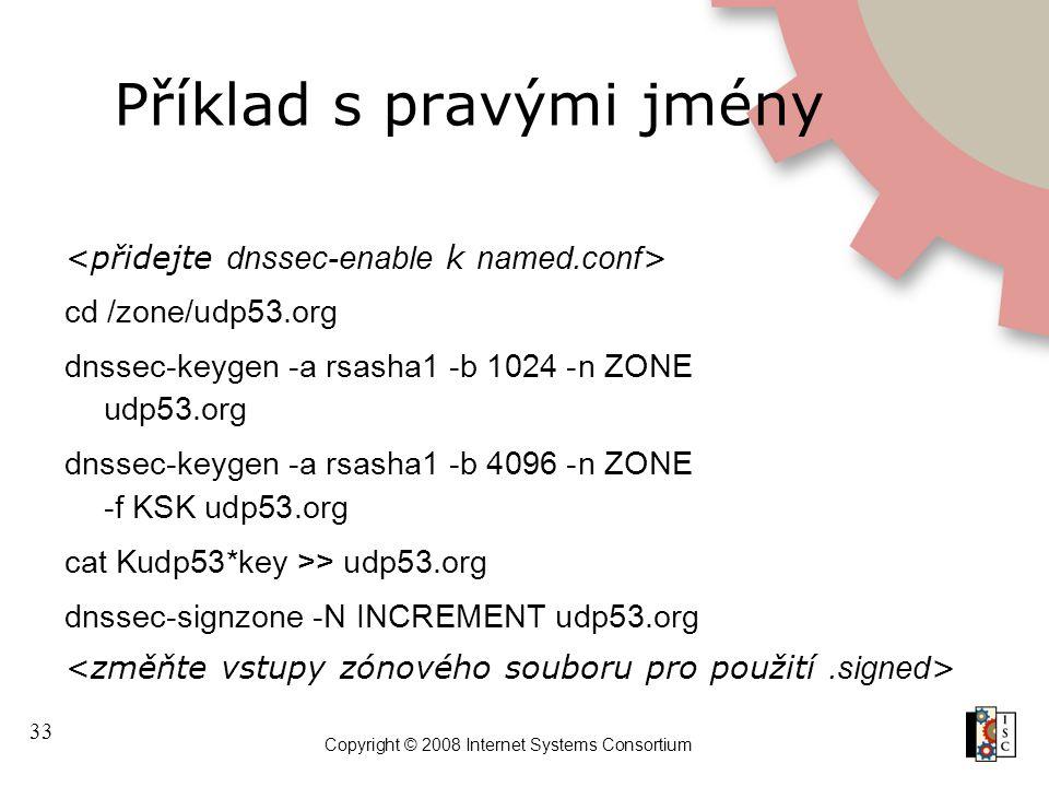 33 Copyright © 2008 Internet Systems Consortium Příklad s pravými jmény cd /zone/udp53.org dnssec-keygen -a rsasha1 -b 1024 -n ZONE udp53.org dnssec-k