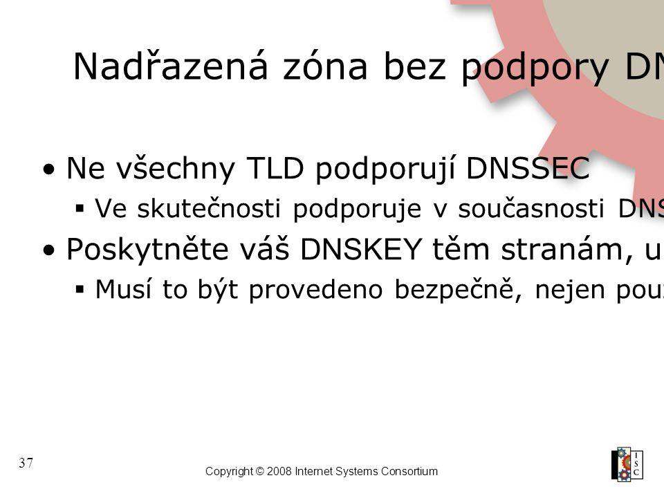 37 Copyright © 2008 Internet Systems Consortium Nadřazená zóna bez podpory DNSSECu Ne všechny TLD podporují DNSSEC  Ve skutečnosti podporuje v součas