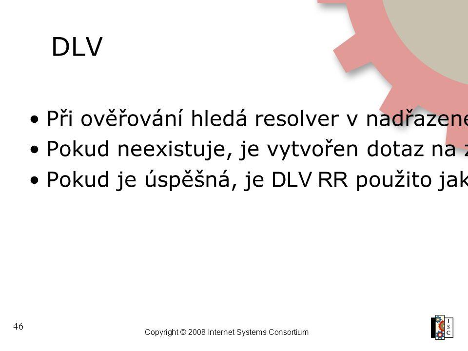46 Copyright © 2008 Internet Systems Consortium DLV Při ověřování hledá resolver v nadřazené zóně záznam DS pro zónu, která je ověřována Pokud neexist