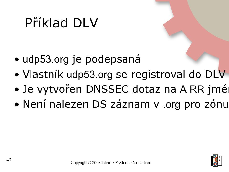 47 Copyright © 2008 Internet Systems Consortium Příklad DLV udp53.org je podepsaná Vlastník udp53.org se registroval do DLV registru u ISC Je vytvořen