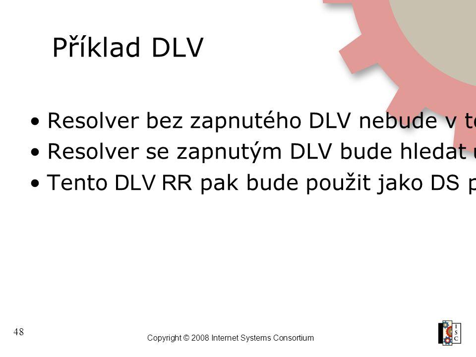 48 Copyright © 2008 Internet Systems Consortium Příklad DLV Resolver bez zapnutého DLV nebude v tomto bodě schopen provést ověření Resolver se zapnutý