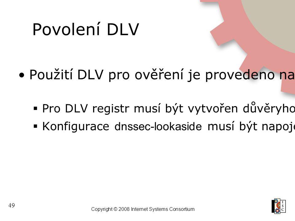 49 Copyright © 2008 Internet Systems Consortium Povolení DLV Použití DLV pro ověření je provedeno na rekurzivním serveru  Pro DLV registr musí být vytvořen důvěryhodný klíč  Konfigurace dnssec-lookaside musí být napojena na DLV trust anchor