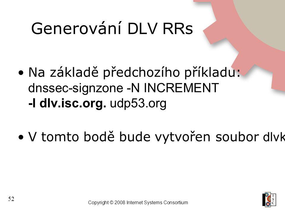 52 Copyright © 2008 Internet Systems Consortium Generování DLV RR s Na základě předchozího příkladu: dnssec-signzone -N INCREMENT -l dlv.isc.org. udp5