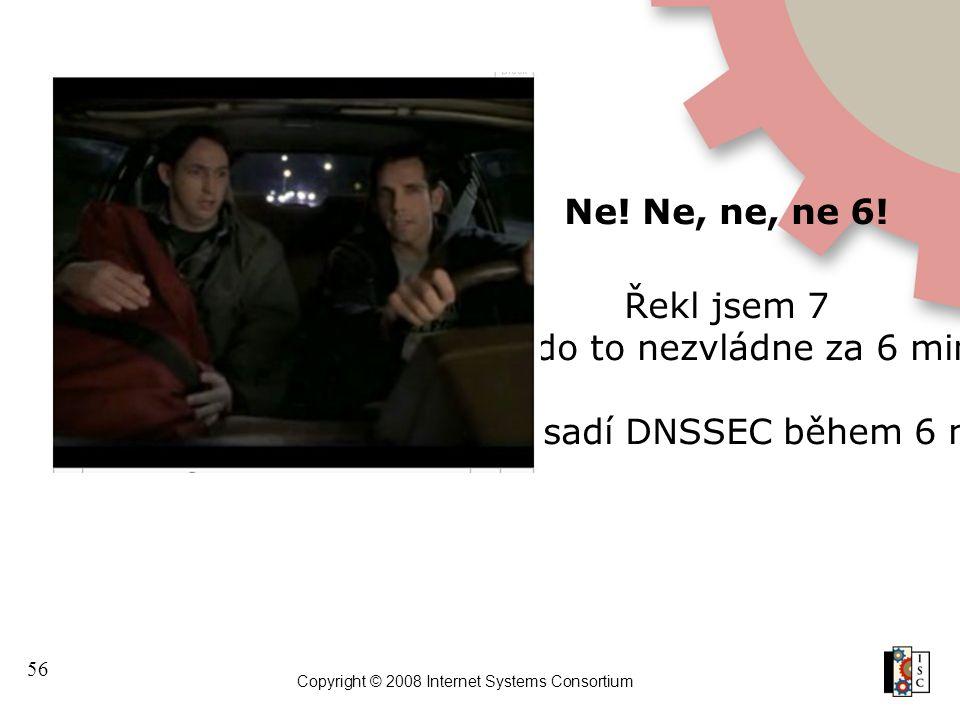 56 Copyright © 2008 Internet Systems Consortium Ne! Ne, ne, ne 6! Řekl jsem 7 Nikdo to nezvládne za 6 minut Kdo nasadí DNSSEC během 6 minut?