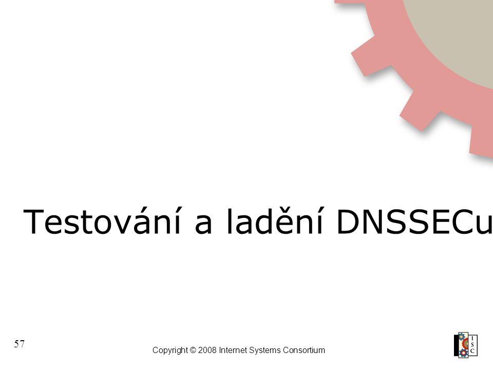 57 Copyright © 2008 Internet Systems Consortium Testování a ladění DNSSECu