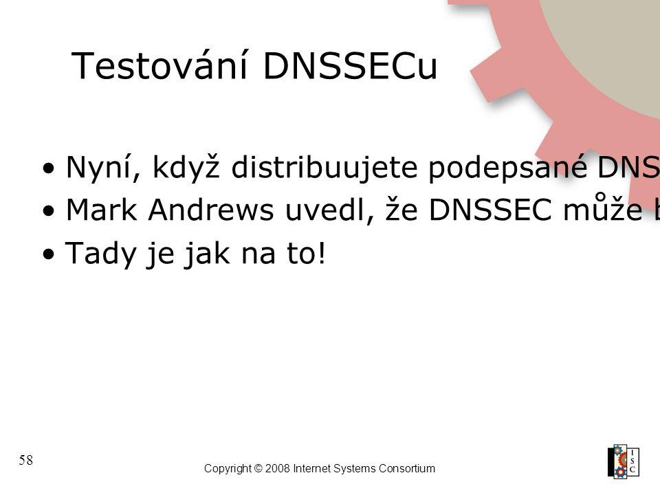 58 Copyright © 2008 Internet Systems Consortium Testování DNSSECu Nyní, když distribuujete podepsané DNSSEC RR záznamy, funguje to? Mark Andrews uvedl
