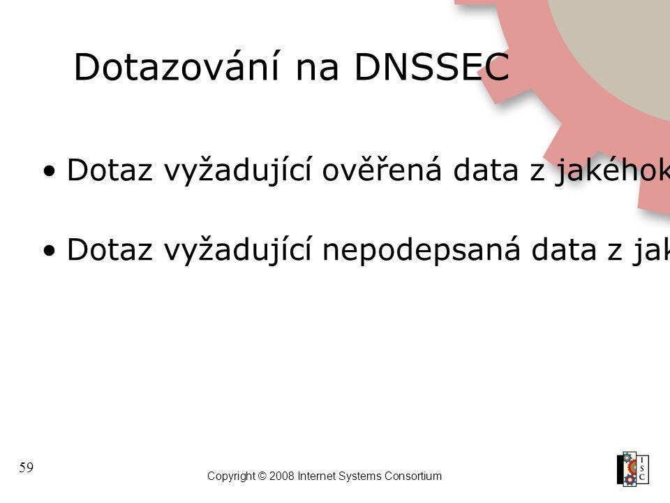 59 Copyright © 2008 Internet Systems Consortium Dotazování na DNSSEC Dotaz vyžadující ověřená data z jakéhokoliv resolveru poskytne RRset v odpovědi D