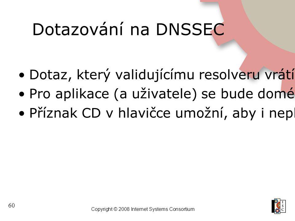 60 Copyright © 2008 Internet Systems Consortium Dotazování na DNSSEC Dotaz, který validujícímu resolveru vrátí upravená nebo neplatná data, skončí s c