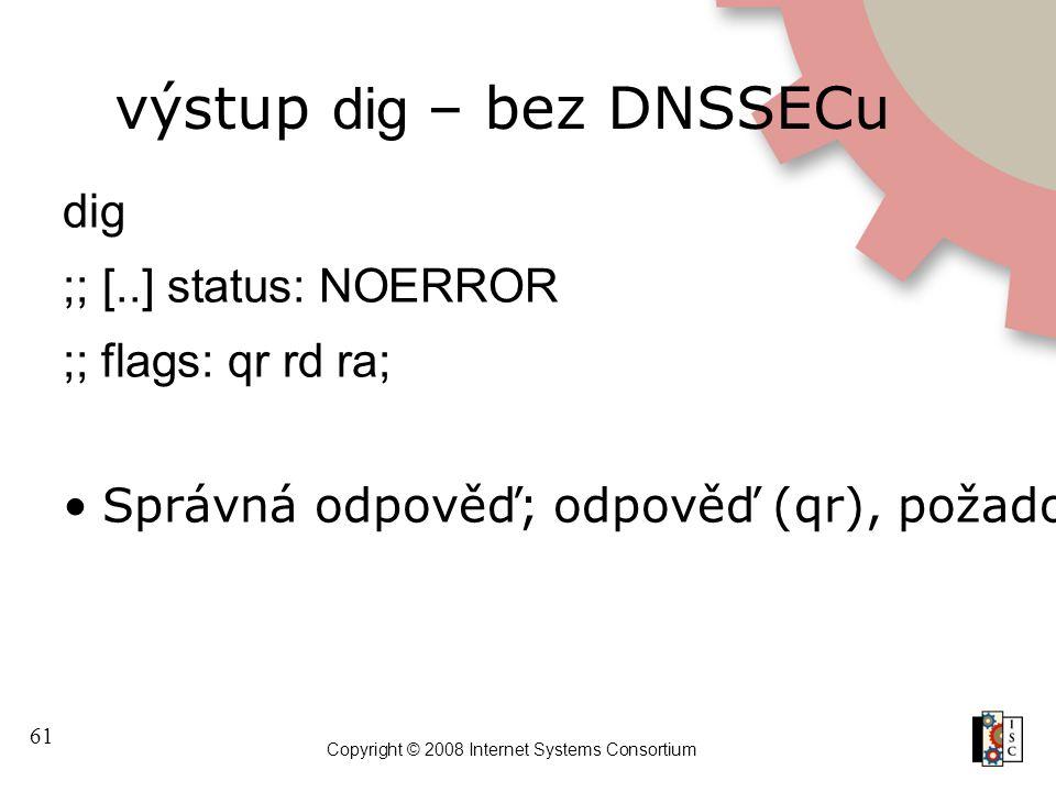 61 Copyright © 2008 Internet Systems Consortium výstup dig – bez DNSSECu dig ;; [..] status: NOERROR ;; flags: qr rd ra; Správná odpověď; odpověď (qr), požadovaná rekurze (rd), rekurze k dispozici (ra)