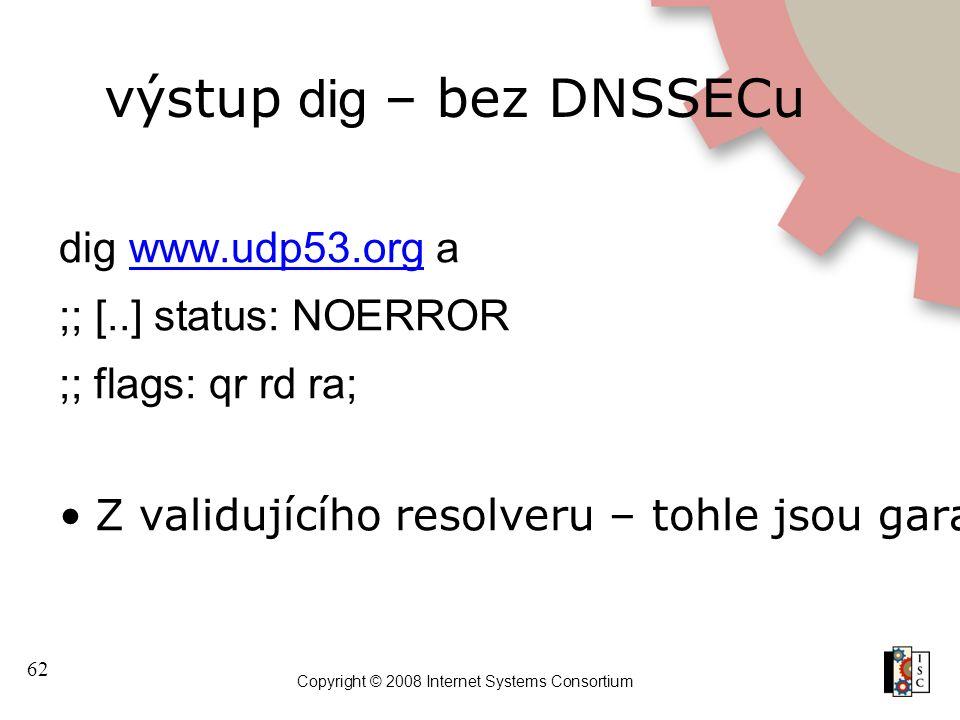 62 Copyright © 2008 Internet Systems Consortium výstup dig – bez DNSSECu dig www.udp53.org awww.udp53.org ;; [..] status: NOERROR ;; flags: qr rd ra; Z validujícího resolveru – tohle jsou garantovaná správná data