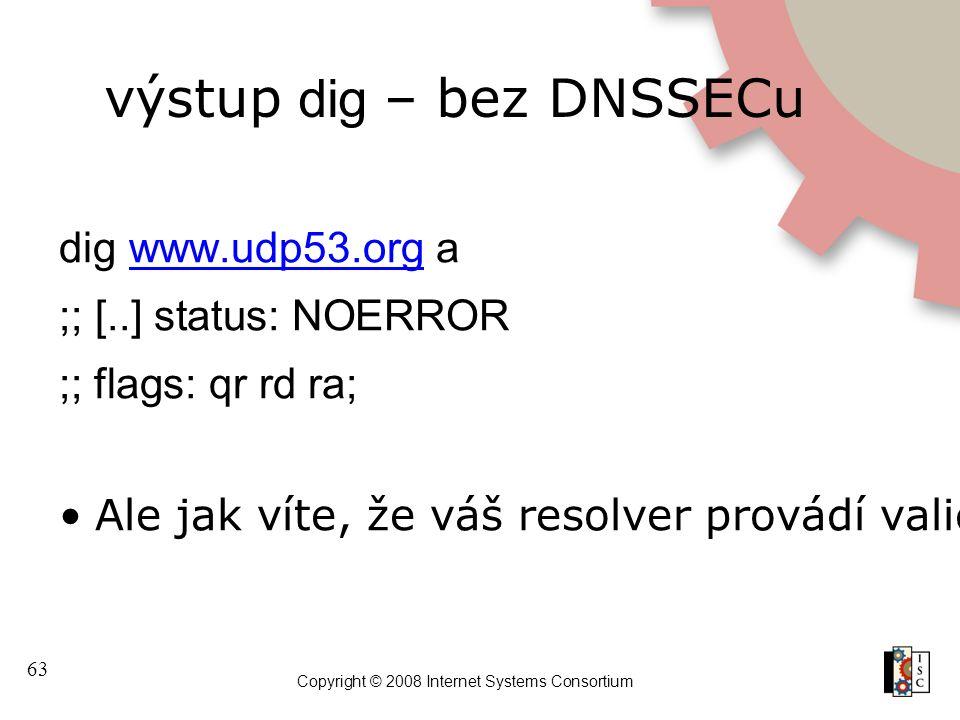 63 Copyright © 2008 Internet Systems Consortium výstup dig – bez DNSSECu dig www.udp53.org awww.udp53.org ;; [..] status: NOERROR ;; flags: qr rd ra; Ale jak víte, že váš resolver provádí validaci?