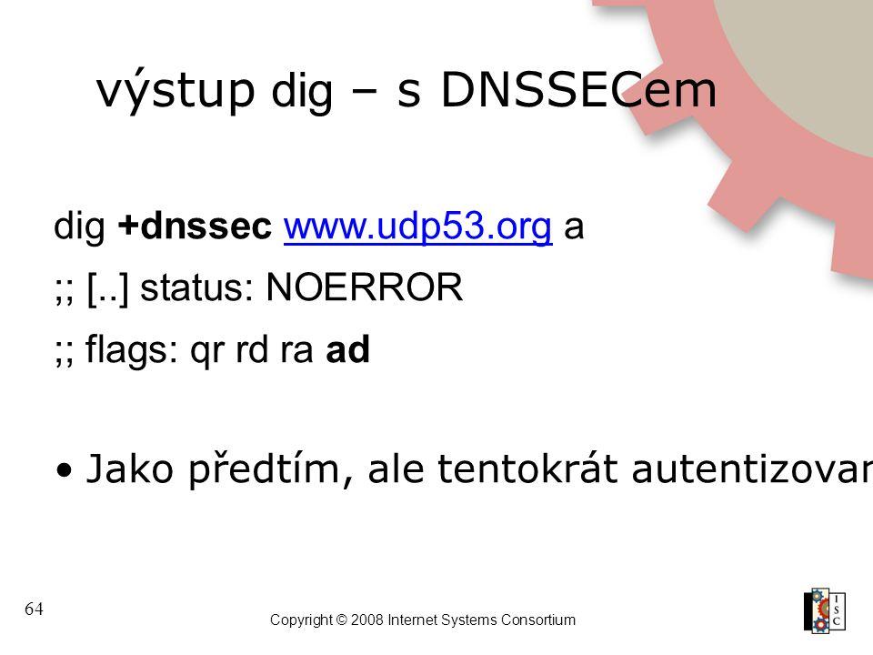 64 Copyright © 2008 Internet Systems Consortium výstup dig – s DNSSECem dig +dnssec www.udp53.org awww.udp53.org ;; [..] status: NOERROR ;; flags: qr rd ra ad Jako předtím, ale tentokrát autentizované!
