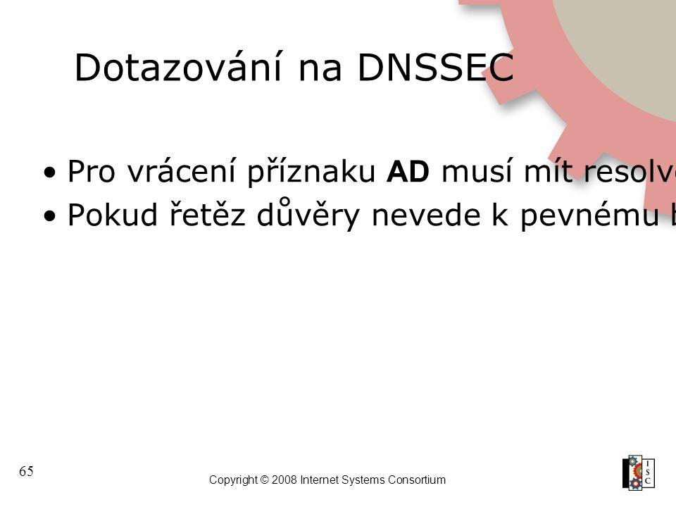 65 Copyright © 2008 Internet Systems Consortium Dotazování na DNSSEC Pro vrácení příznaku AD musí mít resolver provádějící ověření pevný bod důvěry, k
