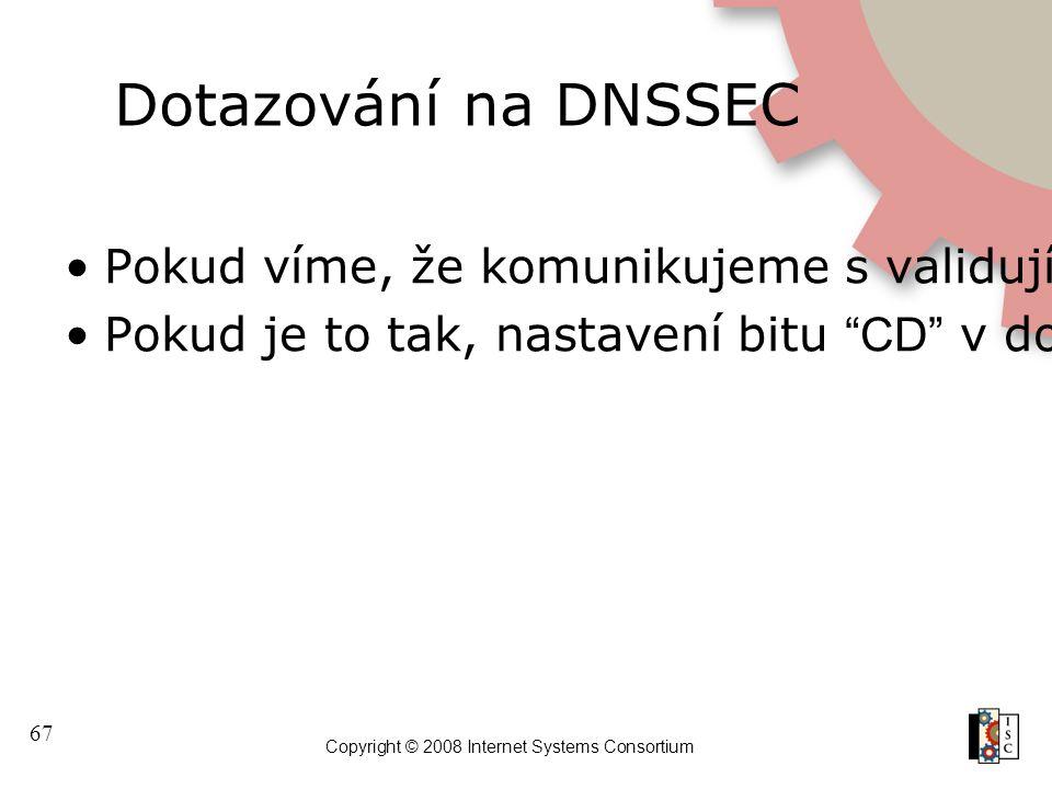 67 Copyright © 2008 Internet Systems Consortium Dotazování na DNSSEC Pokud víme, že komunikujeme s validujícím resolverem a dostaneme zpět SERVFAIL, m