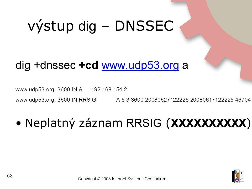 68 Copyright © 2008 Internet Systems Consortium výstup dig – DNSSEC dig +dnssec +cd www.udp53.org awww.udp53.org www.udp53.org. 3600 IN A192.168.154.2