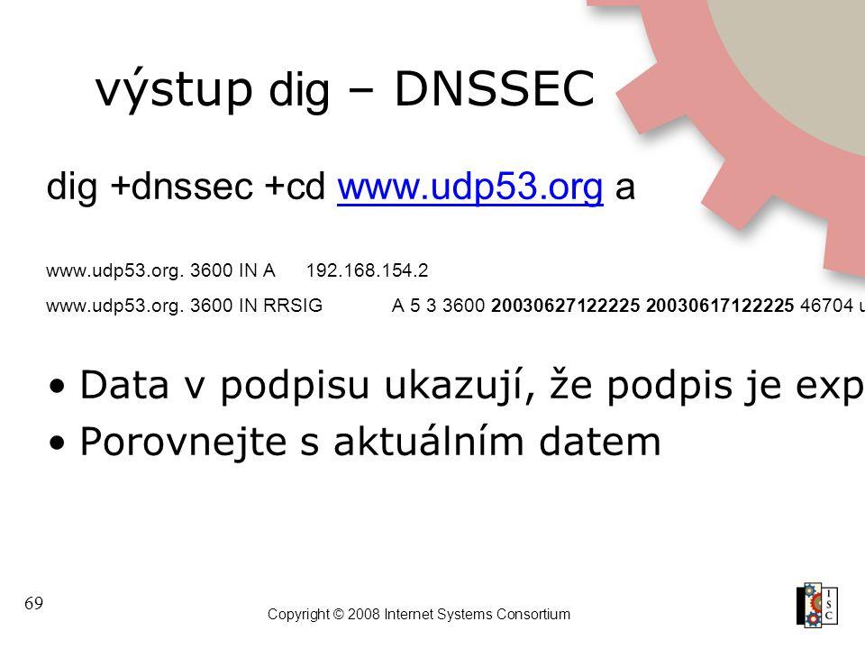 69 Copyright © 2008 Internet Systems Consortium výstup dig – DNSSEC dig +dnssec +cd www.udp53.org awww.udp53.org www.udp53.org. 3600 IN A192.168.154.2