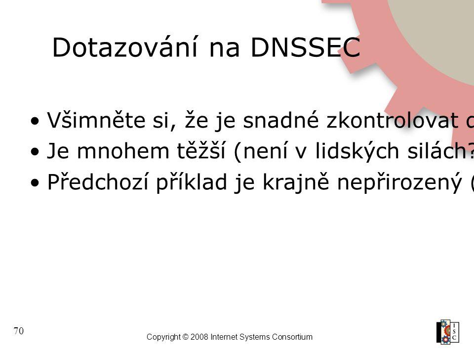 70 Copyright © 2008 Internet Systems Consortium Dotazování na DNSSEC Všimněte si, že je snadné zkontrolovat datum na podpisech Je mnohem těžší (není v