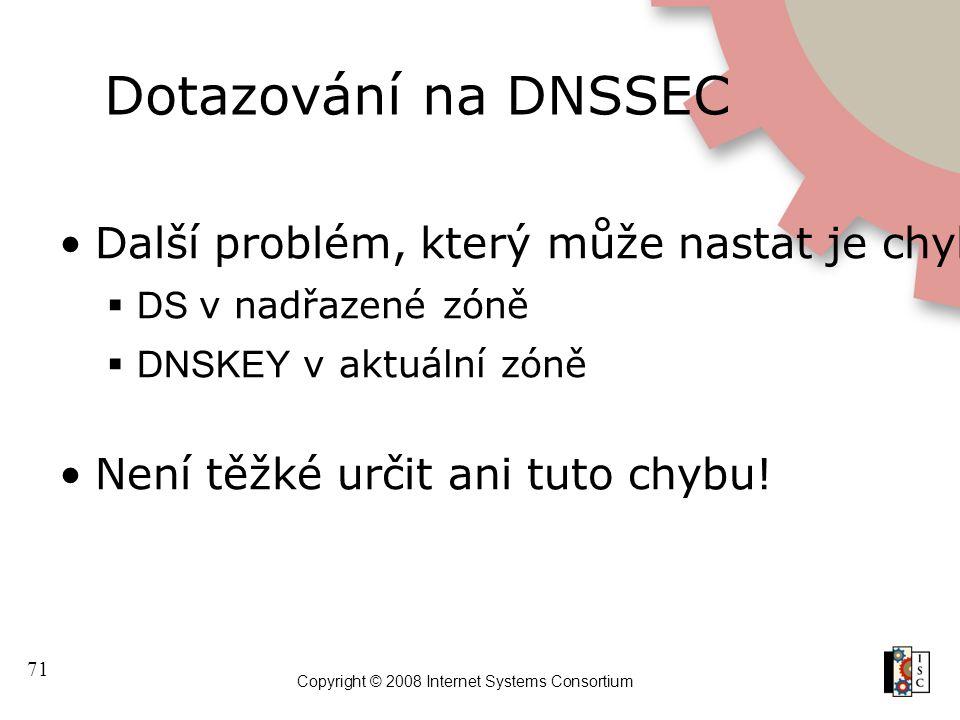 71 Copyright © 2008 Internet Systems Consortium Dotazování na DNSSEC Další problém, který může nastat je chybějící nebo jiný hash nebo klíč  DS v nad