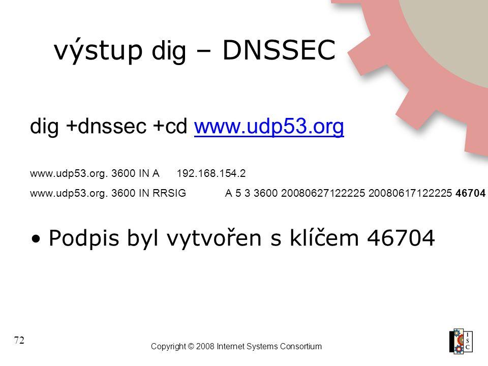 72 Copyright © 2008 Internet Systems Consortium výstup dig – DNSSEC dig +dnssec +cd www.udp53.orgwww.udp53.org www.udp53.org. 3600 IN A192.168.154.2 w