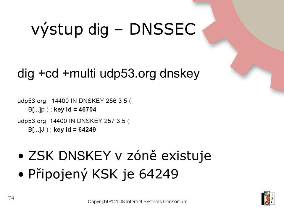 74 Copyright © 2008 Internet Systems Consortium výstup dig – DNSSEC dig +cd +multi udp53.org dnskey udp53.org. 14400 IN DNSKEY 256 3 5 ( B[...]p ) ; k