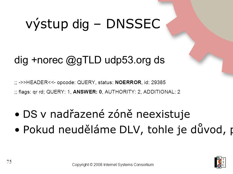 75 Copyright © 2008 Internet Systems Consortium výstup dig – DNSSEC dig +norec @gTLD udp53.org ds ;; ->>HEADER<<- opcode: QUERY, status: NOERROR, id: 29385 ;; flags: qr rd; QUERY: 1, ANSWER: 0, AUTHORITY: 2, ADDITIONAL: 2 DS v nadřazené zóně neexistuje Pokud neuděláme DLV, tohle je důvod, proč se neautentizuje