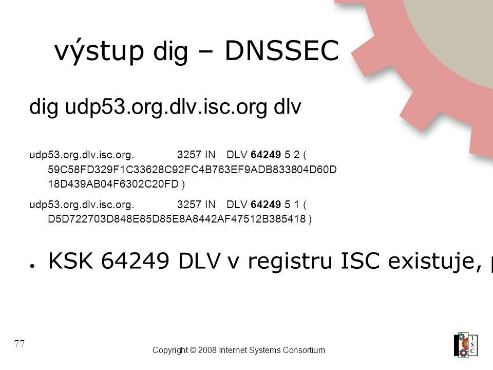 77 Copyright © 2008 Internet Systems Consortium výstup dig – DNSSEC dig udp53.org.dlv.isc.org dlv udp53.org.dlv.isc.org.3257 INDLV 64249 5 2 ( 59C58FD