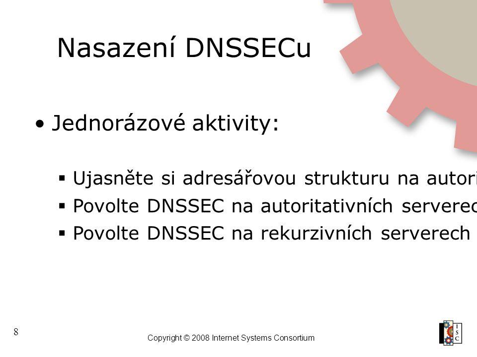 8 Copyright © 2008 Internet Systems Consortium Nasazení DNSSECu Jednorázové aktivity:  Ujasněte si adresářovou strukturu na autoritativním serveru a pojmenování zónového souboru  Povolte DNSSEC na autoritativních serverech  Povolte DNSSEC na rekurzivních serverech