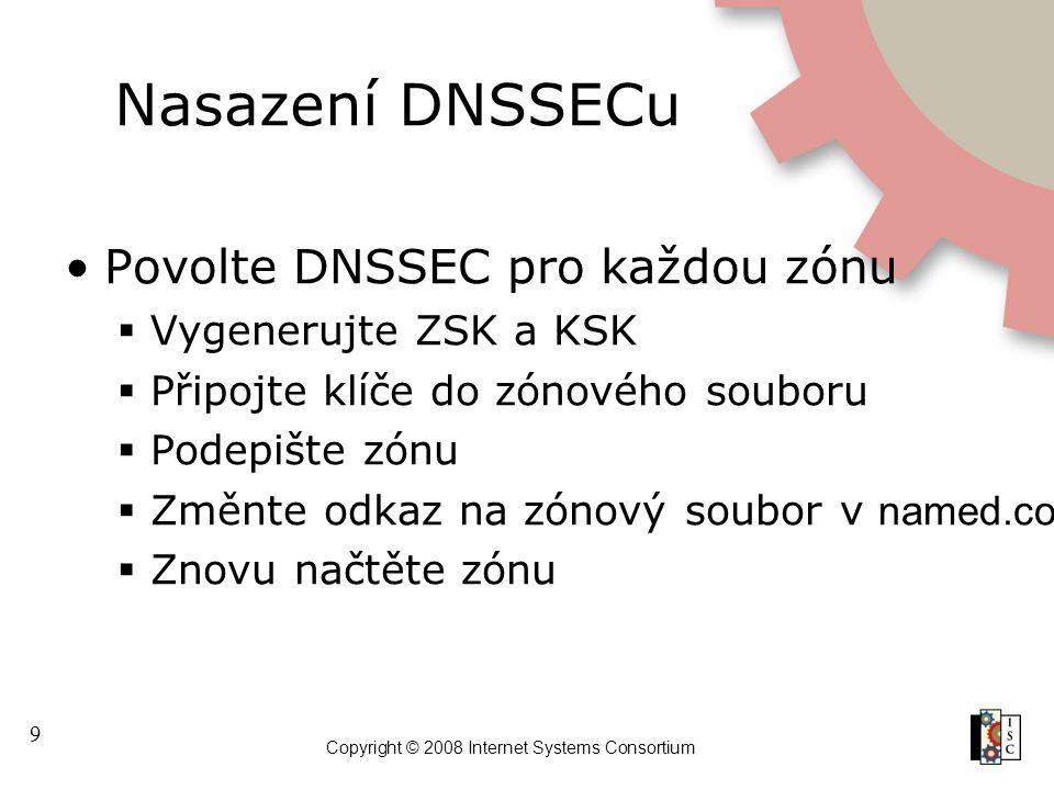 9 Copyright © 2008 Internet Systems Consortium Nasazení DNSSECu Povolte DNSSEC pro každou zónu  Vygenerujte ZSK a KSK  Připojte klíče do zónového so