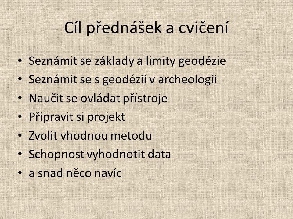 Cíl přednášek a cvičení Seznámit se základy a limity geodézie Seznámit se s geodézií v archeologii Naučit se ovládat přístroje Připravit si projekt Zvolit vhodnou metodu Schopnost vyhodnotit data a snad něco navíc