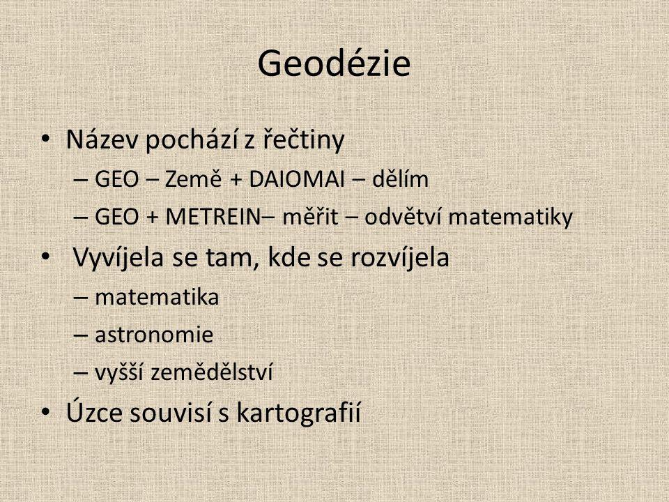 Geodézie Název pochází z řečtiny – GEO – Země + DAIOMAI – dělím – GEO + METREIN– měřit – odvětví matematiky Vyvíjela se tam, kde se rozvíjela – matematika – astronomie – vyšší zemědělství Úzce souvisí s kartografií