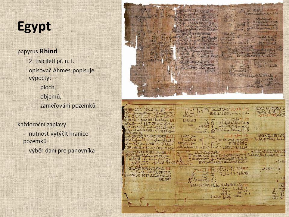 Egypt papyrus Rhind 2. tisíciletí př. n. l. opisovač Ahmes popisuje výpočty: ploch, objemů, zaměřování pozemků každoroční záplavy -nutnost vytýčit hra