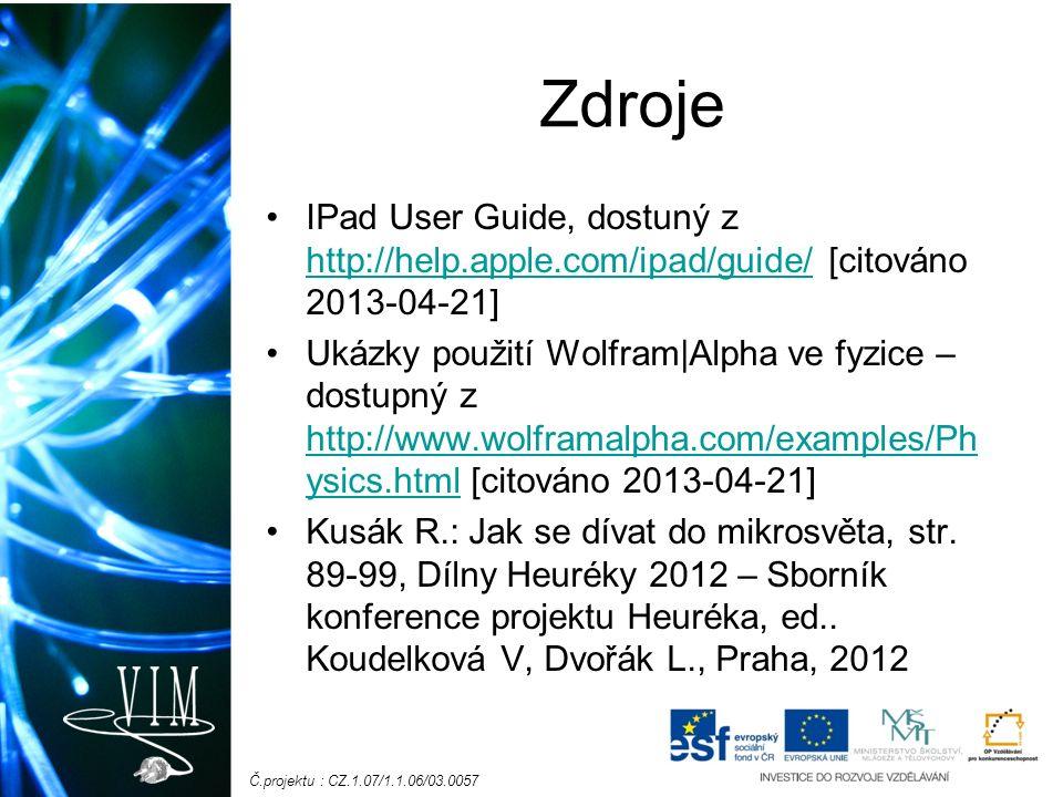 Č.projektu : CZ.1.07/1.1.06/03.0057 Zdroje IPad User Guide, dostuný z http://help.apple.com/ipad/guide/ [citováno 2013-04-21] http://help.apple.com/ipad/guide/ Ukázky použití Wolfram|Alpha ve fyzice – dostupný z http://www.wolframalpha.com/examples/Ph ysics.html [citováno 2013-04-21] http://www.wolframalpha.com/examples/Ph ysics.html Kusák R.: Jak se dívat do mikrosvěta, str.