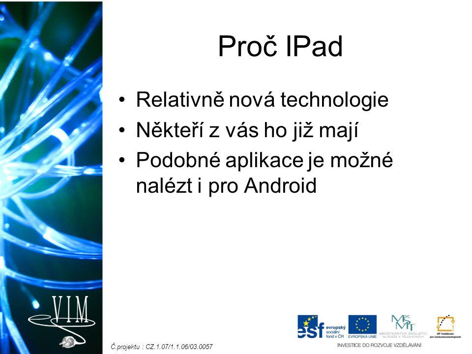 Č.projektu : CZ.1.07/1.1.06/03.0057 Proč IPad Relativně nová technologie Někteří z vás ho již mají Podobné aplikace je možné nalézt i pro Android
