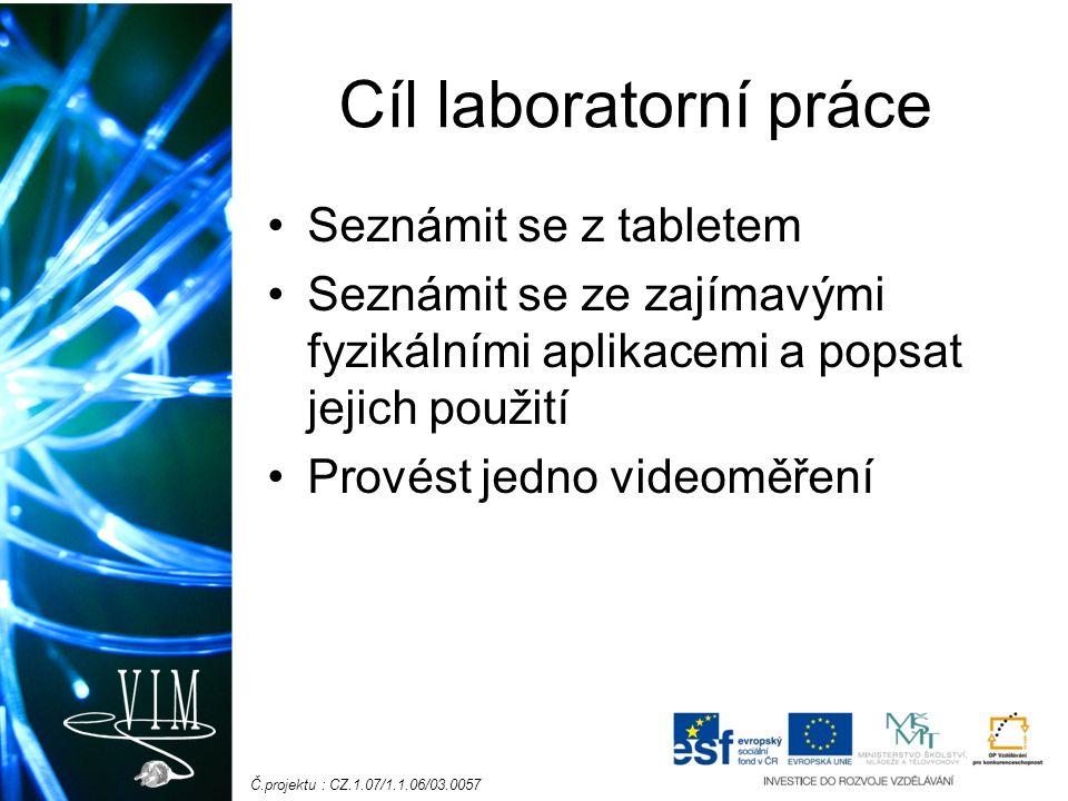 Č.projektu : CZ.1.07/1.1.06/03.0057 Cíl laboratorní práce Seznámit se z tabletem Seznámit se ze zajímavými fyzikálními aplikacemi a popsat jejich použití Provést jedno videoměření