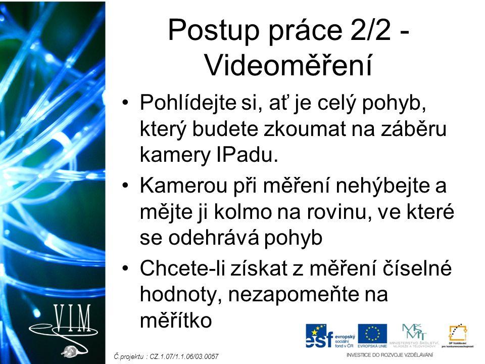 Č.projektu : CZ.1.07/1.1.06/03.0057 Postup práce 2/2 - Videoměření Pohlídejte si, ať je celý pohyb, který budete zkoumat na záběru kamery IPadu.