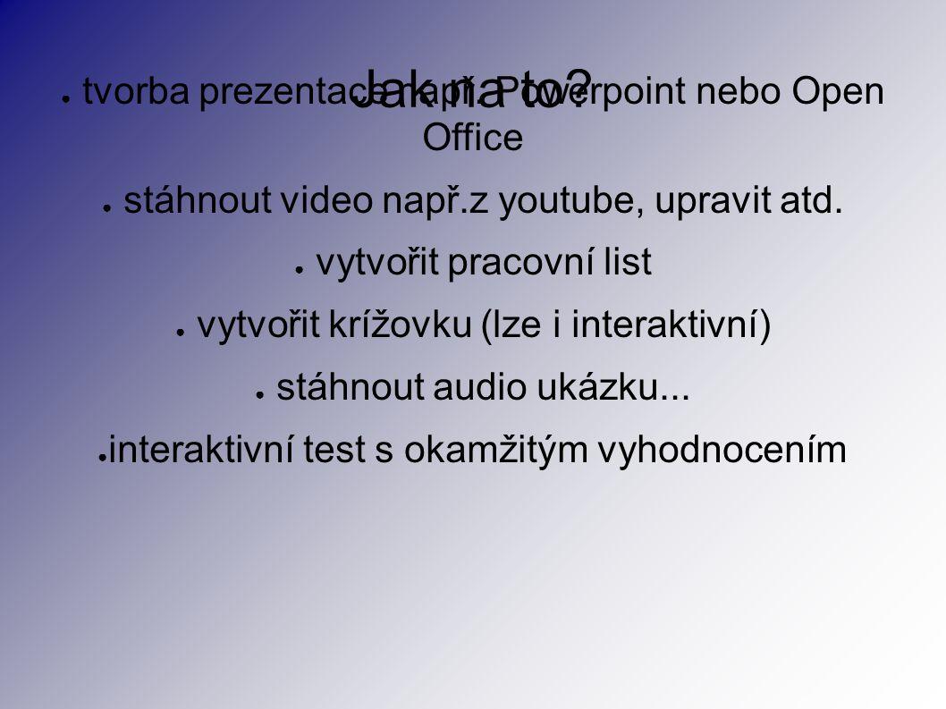 Jak na to? ● tvorba prezentace např. Powerpoint nebo Open Office ● stáhnout video např.z youtube, upravit atd. ● vytvořit pracovní list ● vytvořit krí