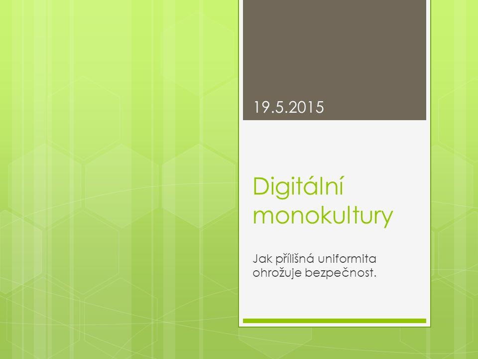 Digitální monokultury Jak přílišná uniformita ohrožuje bezpečnost. 19.5.2015