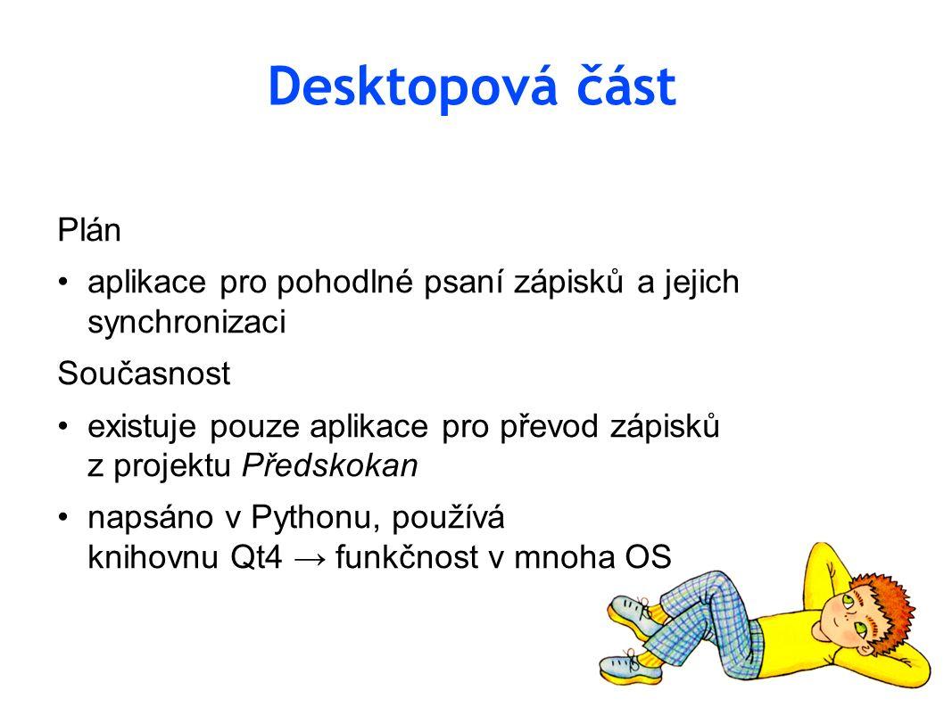 Desktopová část Plán aplikace pro pohodlné psaní zápisků a jejich synchronizaci Současnost existuje pouze aplikace pro převod zápisků z projektu Předskokan napsáno v Pythonu, používá knihovnu Qt4 → funkčnost v mnoha OS