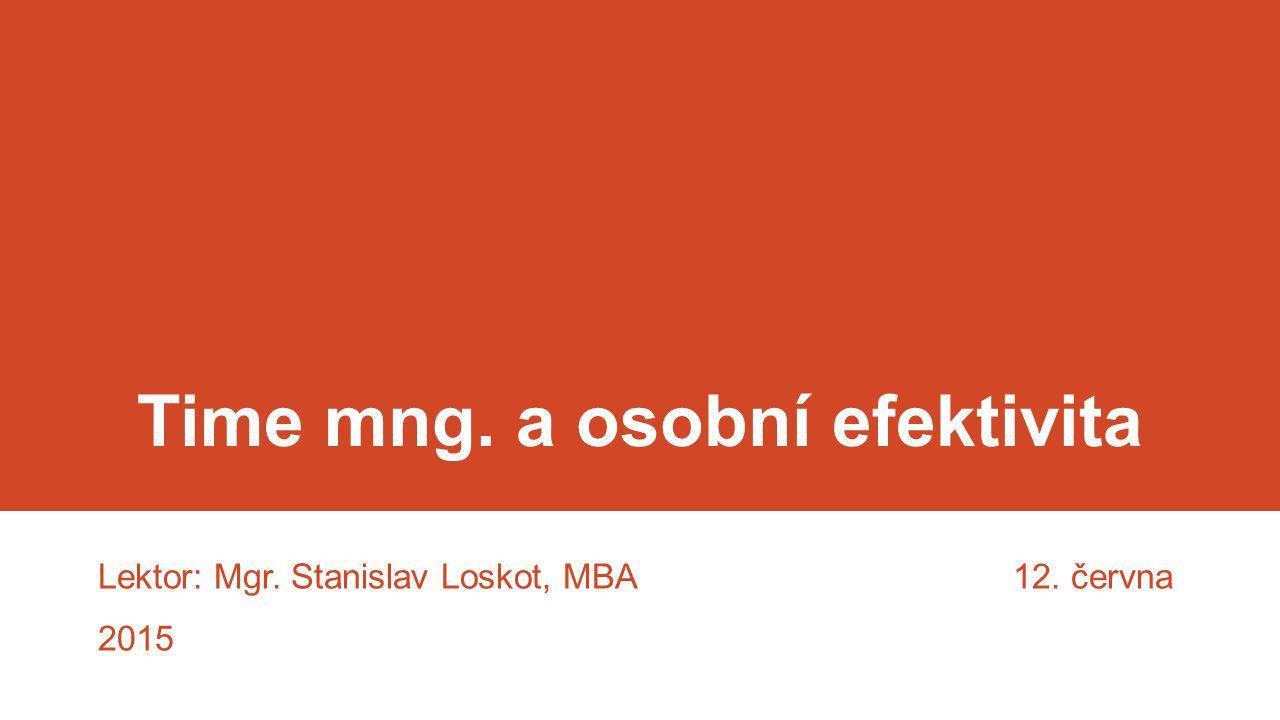 Time mng. a osobní efektivita Lektor: Mgr. Stanislav Loskot, MBA 12. června 2015