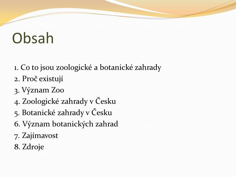 Obsah 1. Co to jsou zoologické a botanické zahrady 2. Proč existují 3. Význam Zoo 4. Zoologické zahrady v Česku 5. Botanické zahrady v Česku 6. Význam