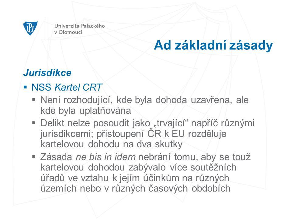 """Ad základní zásady Jurisdikce  NSS Kartel CRT  Není rozhodující, kde byla dohoda uzavřena, ale kde byla uplatňována  Delikt nelze posoudit jako """"trvající napříč různými jurisdikcemi; přistoupení ČR k EU rozděluje kartelovou dohodu na dva skutky  Zásada ne bis in idem nebrání tomu, aby se touž kartelovou dohodou zabývalo více soutěžních úřadů ve vztahu k jejím účinkům na různých územích nebo v různých časových obdobích"""