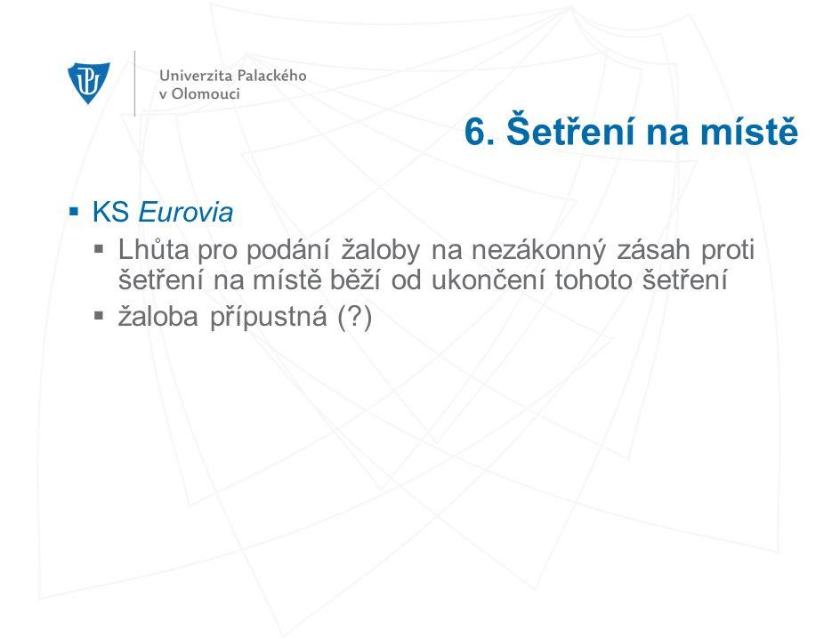 6. Šetření na místě  KS Eurovia  Lhůta pro podání žaloby na nezákonný zásah proti šetření na místě běží od ukončení tohoto šetření  žaloba přípustn
