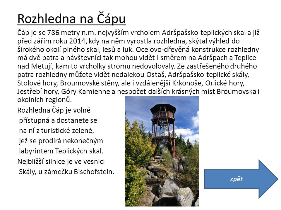 Rozhledna na Čápu Čáp je se 786 metry n.m. nejvyšším vrcholem Adršpašsko-teplických skal a již před zářím roku 2014, kdy na něm vyrostla rozhledna, sk
