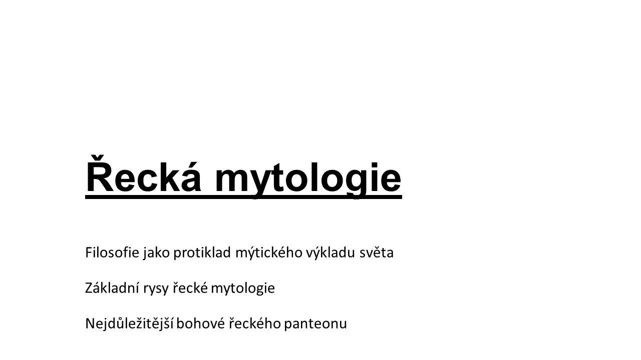Řecká mytologie Filosofie jako protiklad mýtického výkladu světa Základní rysy řecké mytologie Nejdůležitější bohové řeckého panteonu